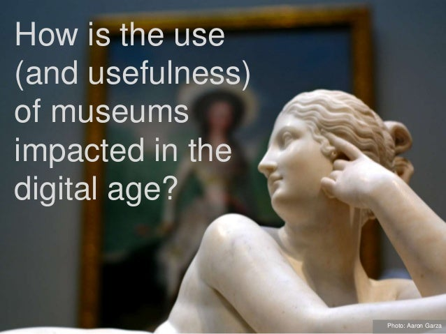 How is the use (and usefulness) of museums impacted in the digital age? Photo: Aaron Garza