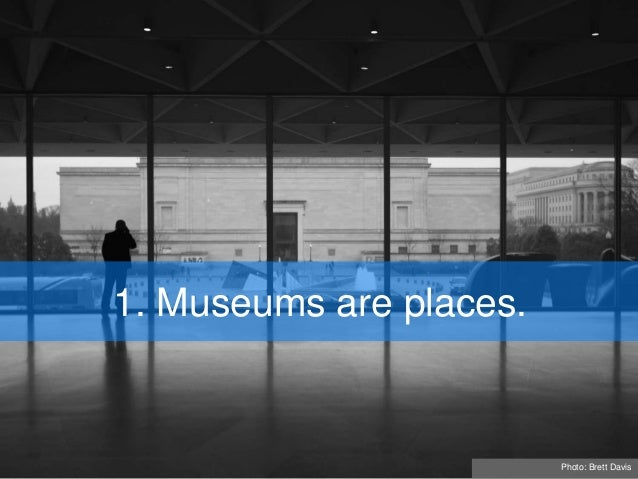1. Museums are places. Photo: Brett Davis