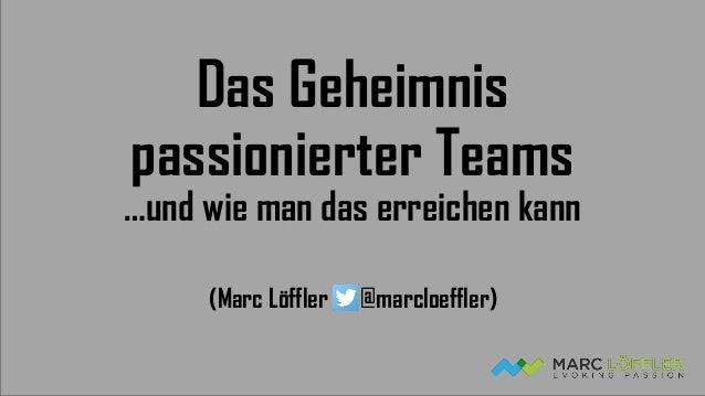 Das Geheimnis passionierter Teams …und wie man das erreichen kann (Marc Löffler @marcloeffler)
