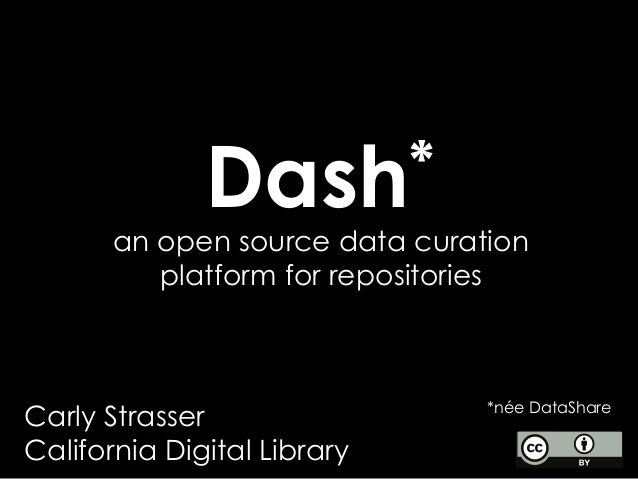 Dash* *née DataShare an open source data curation platform for repositories Carly Strasser California Digital Library