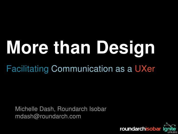 More than DesignFacilitating Communication as a UXer  Michelle Dash, Roundarch Isobar  mdash@roundarch.com