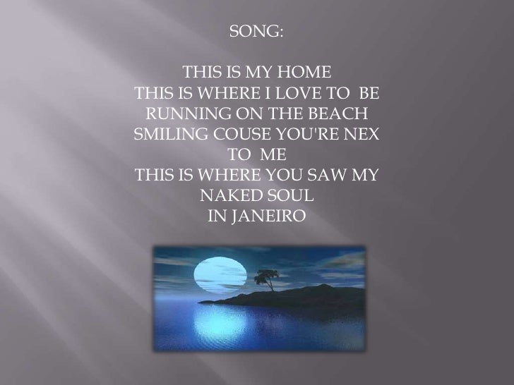 SONG:<br />THIS IS MY HOME<br />THIS IS WHERE I LOVE TO  BE<br />RUNNING ON THE BEACH<br />SMILING COUSE YOU'RE NEX TO  ME...