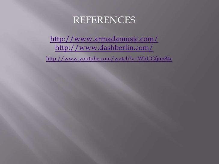 REFERENCES<br />http://www.armadamusic.com/<br />http://www.dashberlin.com/<br />http://www.youtube.com/watch?v=WhUGfjim84...