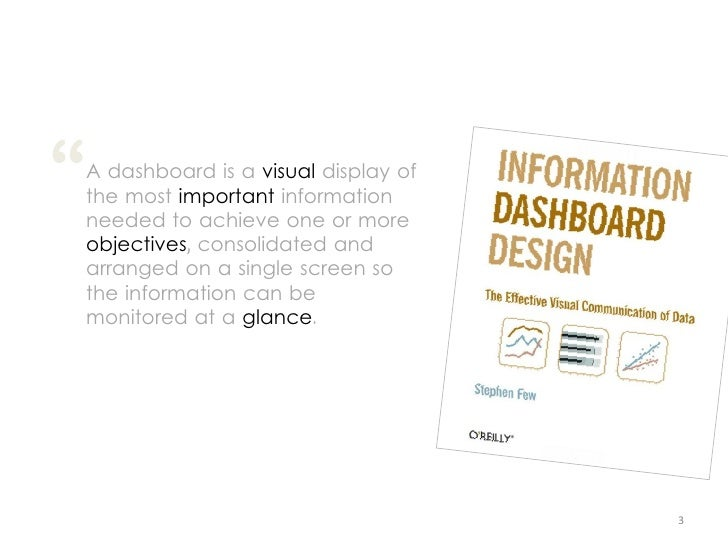 """"""" A dashboard is a visual display of the most important information needed to achieve one or more objectives, consolidated..."""