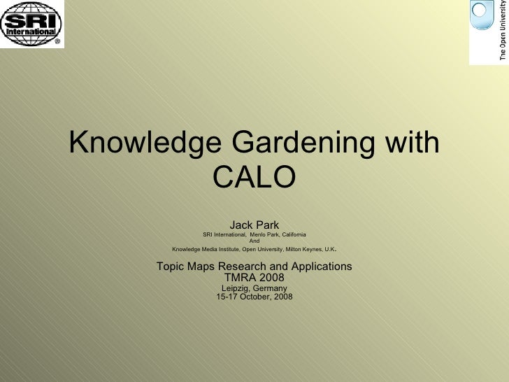 Knowledge Gardening with CALO Jack Park SRI International,  Menlo Park, California And Knowledge Media Institute, Open Uni...