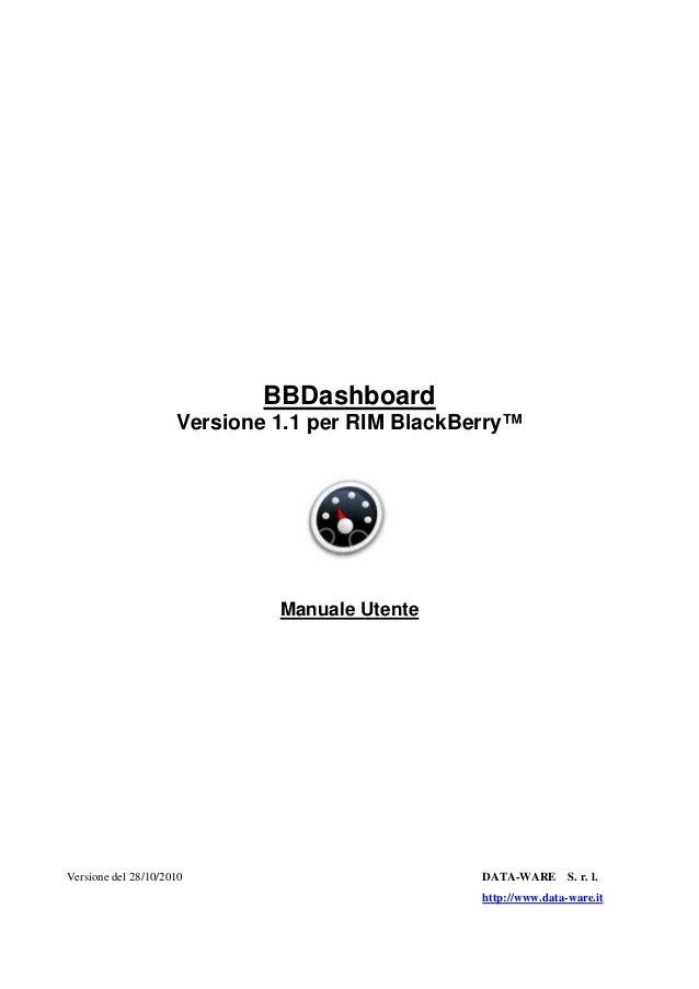 BBDashboard Versione 1.1 per RIM BlackBerry™ Manuale Utente Versione del 28/10/2010 DATA-WARE S. r. l. http://www.data-war...