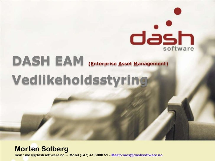 DASH EAM (Enterprise AssetManagement)<br />Vedlikeholdsstyring<br />Morten Solbergmsn : mos@dashsoftware.no  -  Mobil (+47...