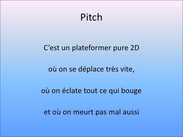 Pitch<br />C'est un plateformer pure 2D<br />où on se déplace très vite, <br />où on éclate tout ce qui bouge <br />et où ...