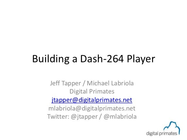 Building a Dash-264 Player    Jeff Tapper / Michael Labriola            Digital Primates     jtapper@digitalprimates.net  ...