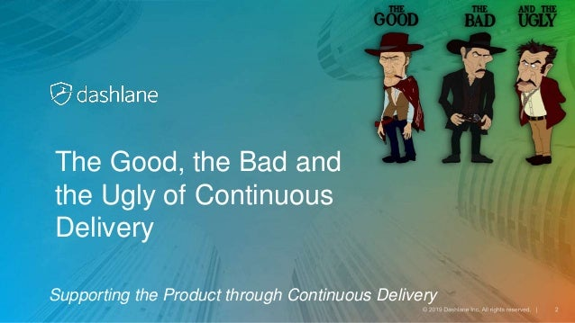 Supporting the Product through Continuous Delivery The Good, the Bad and the Ugly of Continuous Delivery
