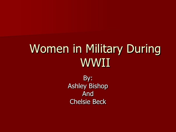 Women in Military During         WWII            By:       Ashley Bishop            And       Chelsie Beck