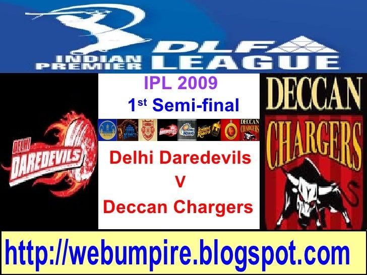 IPL 2009           1st Semi-final          Delhi Daredevils                V         Deccan Chargers  http://webumpire.blo...