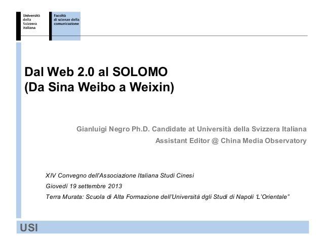 USI Dal Web 2.0 al SOLOMO (Da Sina Weibo a Weixin) Gianluigi Negro Ph.D. Candidate at Università della Svizzera Italiana A...
