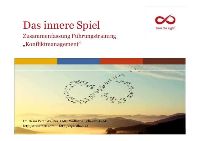 """Das innere SpielZusammenfassung Führungstraining""""Konfliktmanagement""""www.trainthe8.comDr. Heinz Peter Wallner, CMC, Wallner..."""
