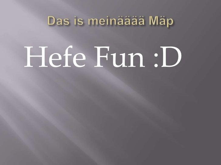Das ismeinääääMäp<br /> Hefe Fun :D<br />