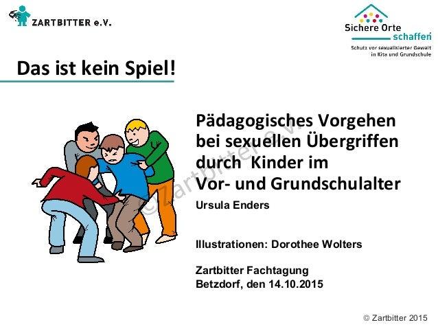 © Zartbitter 2015  Pädagogisches Vorgehen bei sexuellen Übergriffen durch Kinder im Vor- und Grundschulalter Das is...