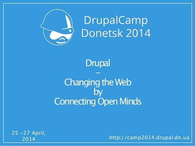 25 -27 April, 2014 http://camp2014.drupal.dn.ua Drupal - ChangingtheWeb by ConnectingOpenMinds