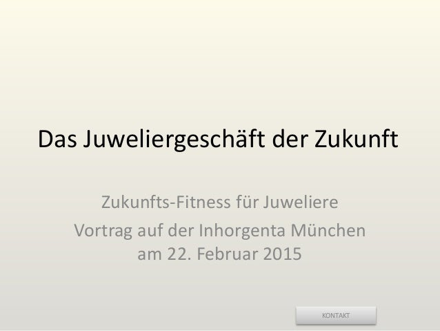 KONTAKT Das Juweliergeschäft der Zukunft Zukunfts-Fitness für Juweliere Vortrag auf der Inhorgenta München am 22. Februar ...