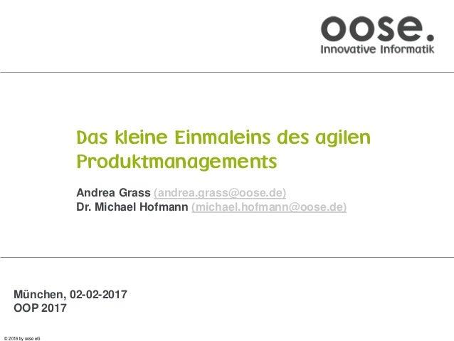 © 2016 by oose eG Das kleine Einmaleins des agilen Produktmanagements Andrea Grass (andrea.grass@oose.de) Dr. Michael Hofm...