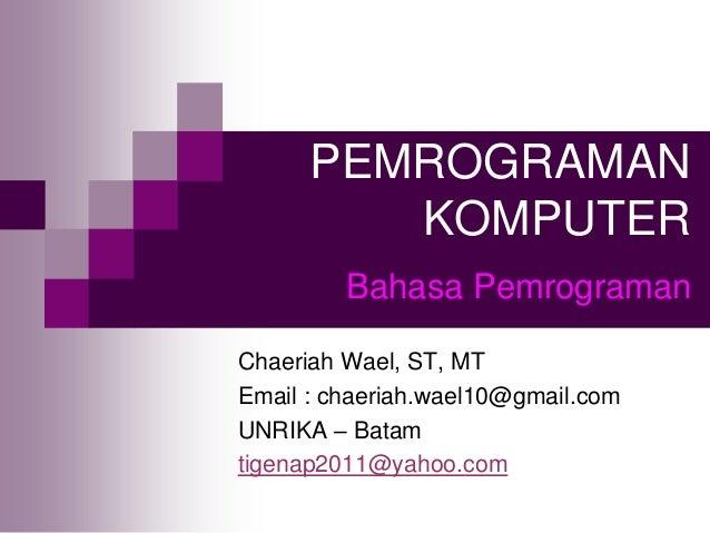 PEMROGRAMAN KOMPUTER Chaeriah Wael, ST, MT Email : chaeriah.wael10@gmail.com UNRIKA – Batam tigenap2011@yahoo.com Bahasa P...