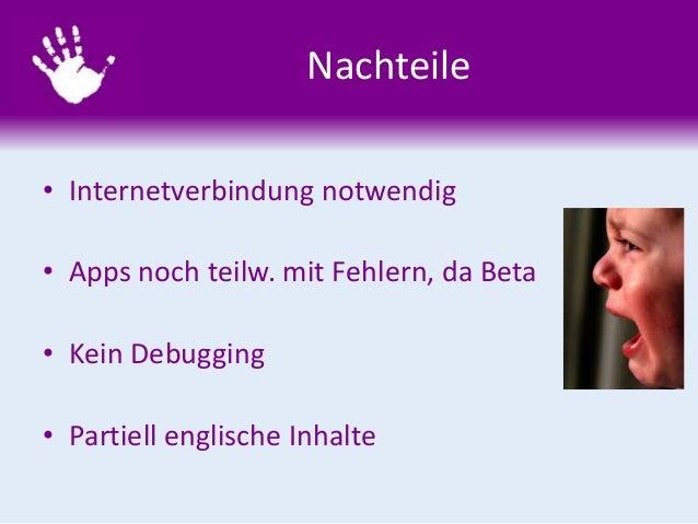 Nachteile • Internetverbindung notwendig • Apps noch teilw. mit Fehlern, da Beta • Kein Debugging • Partiell englische Inh...