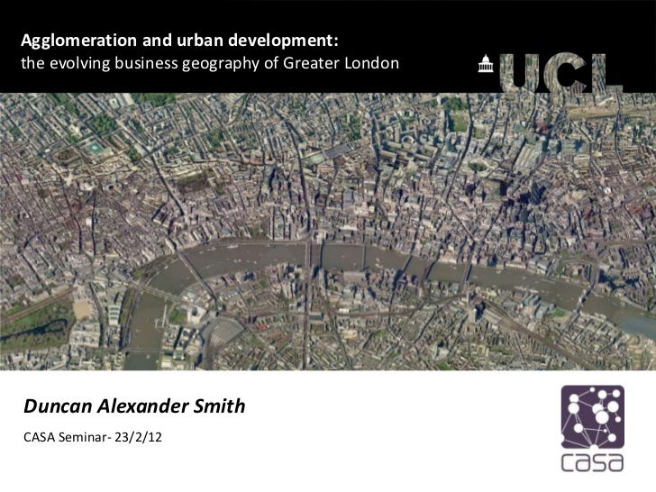 Agglomeration and urban development:the evolving business geography of Greater LondonDuncan Alexander SmithCASA Seminar- 2...