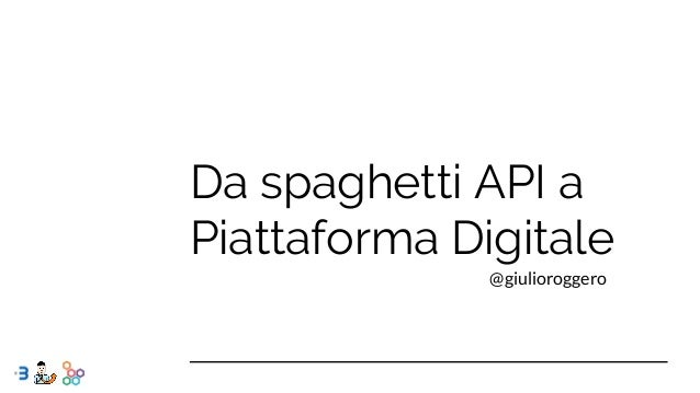 Da spaghetti API a Piattaforma Digitale @giulioroggero