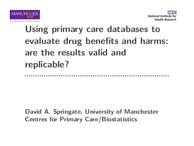 Using primary care databases to evaluate drug benefits and harms: are the results valid and replicable? David A. Springate,...