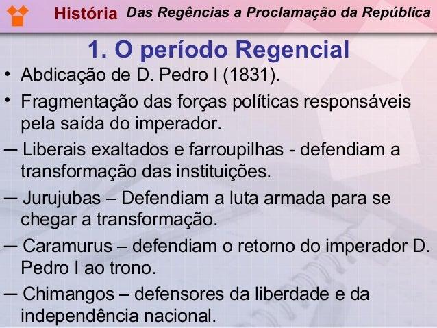 História Das Regências a Proclamação da República  1. O período Regencial • Abdicação de D. Pedro I (1831). • Fragmentação...