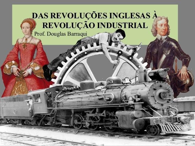 DAS REVOLUÇÕES INGLESAS ÀDAS REVOLUÇÕES INGLESAS À REVOLUÇÃO INDUSTRIALREVOLUÇÃO INDUSTRIAL Prof. Douglas Barraqui