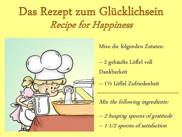 Mixe die folgenden Zutaten: – 2 gehäufte Löffel voll Dankbarkeit – 1½ Löffel Zufriedenheit Mix the following ingredients: ...