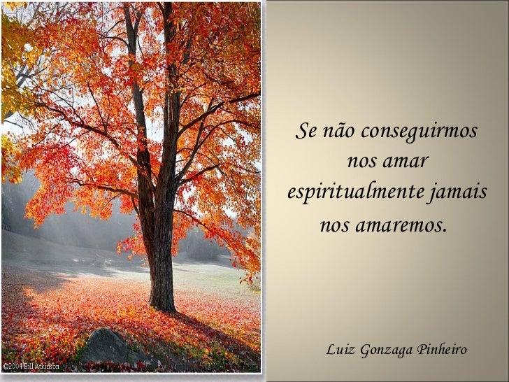 Se não conseguirmos nos amar espiritualmente jamais nos amaremos .  Luiz Gonzaga Pinheiro