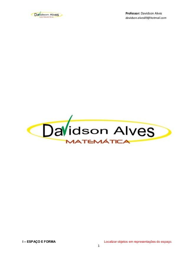 Professor: Davidson Alves davidson.alves89@hotmail.com I – ESPAÇO E FORMA Localizar objetos em representações do espaço. 1