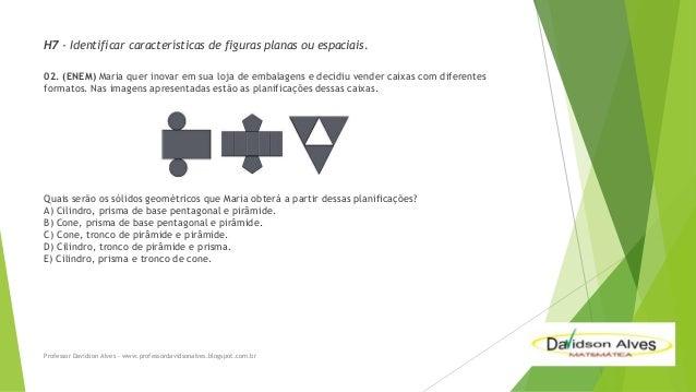 H7 - Identificar características de figuras planas ou espaciais. 02. (ENEM) Maria quer inovar em sua loja de embalagens e ...