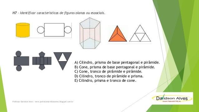 H7 - Identificar características de figuras planas ou espaciais.  A) Cilindro, prisma de base pentagonal e pirâmide. B) Co...