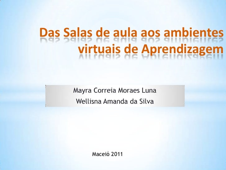 Das Salas de aula aos ambientes      virtuais de Aprendizagem        Maceió 2011