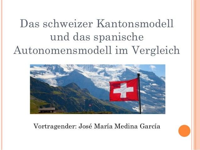 Das schweizer Kantonsmodell und das spanische Autonomensmodell im Vergleich Vortragender: José María Medina García