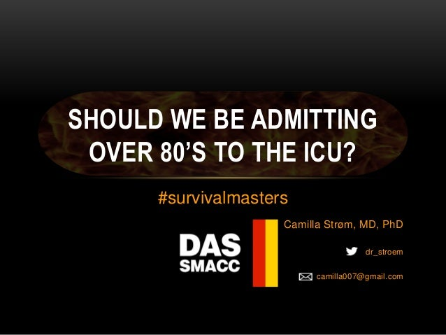 Camilla Strøm, MD, PhD # dr_stroem camilla007@gmail.com SHOULD WE BE ADMITTING OVER 80'S TO THE ICU? #survivalmasters