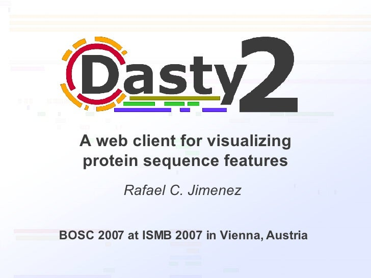 A web client for visualizing protein sequence features Rafael C. Jimenez BOSC 2007 at ISMB 2007 in Vienna, Austria