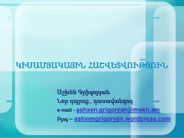 ԿԻՍԱՄՅԱԿԱՅԻՆ ՀԱՇՎԵՏՎՈՒԹՅՈՒՆ       Աշխեն Գրիգորյան       Նոր դպրոց ' դասավանդող       e-mail - ashxen.grigoryan@mskh.am    ...