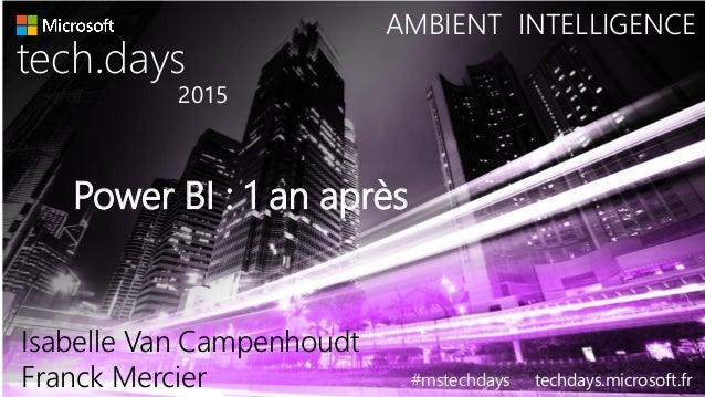 Power BI : 1 an après tech days• 2015 #mstechdays techdays.microsoft.fr AMBIENT INTELLIGENCE Isabelle Van Campenhoudt Fran...