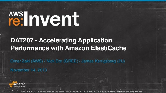 DAT207 - Accelerating Application Performance with Amazon ElastiCache Omer Zaki (AWS) / Nick Dor (GREE) / James Kenigsberg...