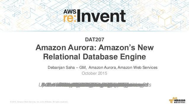 © 2015, Amazon Web Services, Inc. or its Affiliates. All rights reserved. Debanjan Saha – GM, Amazon Aurora, Amazon Web Se...