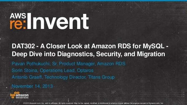 DAT302 - A Closer Look at Amazon RDS for MySQL Deep Dive into Diagnostics, Security, and Migration Pavan Pothukuchi, Sr. P...