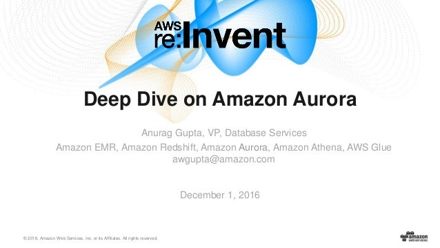 © 2016, Amazon Web Services, Inc. or its Affiliates. All rights reserved. December 1, 2016 Deep Dive on Amazon Aurora Anur...