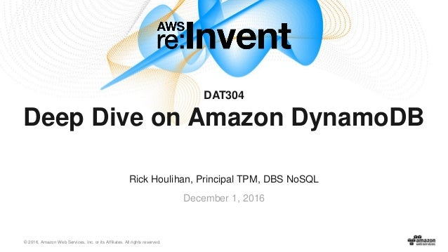 © 2016, Amazon Web Services, Inc. or its Affiliates. All rights reserved. December 1, 2016 DAT304 Deep Dive on Amazon Dyna...