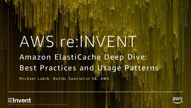 © 2017, Amazon Web Services, Inc. or its Affiliates. All rights reserved. AWS re:INVENT Amazon ElastiCache Deep Dive: Best...