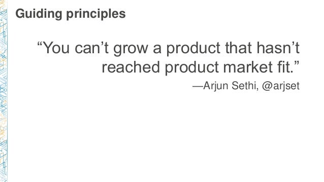 """Guiding principles """"You can't grow a product that hasn't reached product market fit."""" —Arjun Sethi, @arjset"""