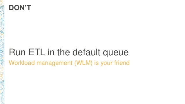 DON'T Run ETL in the default queue Workload management (WLM) is your friend