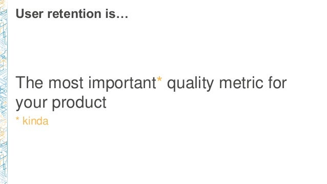 User retention is… The most important* quality metric for your product * kinda